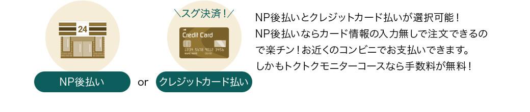 NP後払いとクレジットカード払いが選択可能!NP後払いならカード情報の入力無しで注文できるので楽チン!お近くのコンビニでお支払いできます。しかもトクトキモニターコースなら手数料が無料!