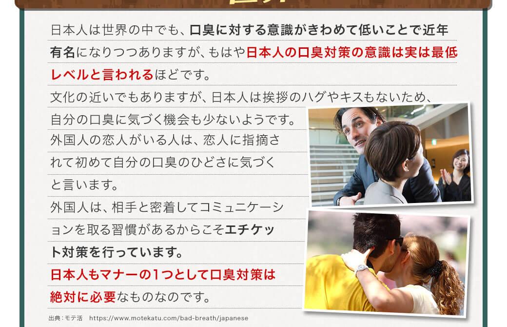 日本人は世界の中でも、口臭に対する意識がきわめて低いことで近年有名になりつつありますがもはや、日本人の口臭対策の意識は実は最低レベルと言われるほどです。文化の近いでもありますが、日本人は挨拶のハグやキスもないため、自分の口臭に気づく機会も少ないようです。外国人の恋人がいる人は、恋人に指摘されて初めて自分の口臭がひどさに気づくと言います。外国人は、相手と密着してコミュニケーションを取る習慣があるからこそエチケット対策を行っています。日本人もマナーの1つとして口臭対策は絶対に必要なものなのです。